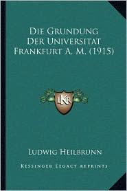 Die Grundung Der Universitat Frankfurt A.M. (1915)