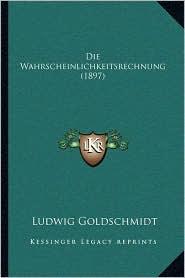 Die Wahrscheinlichkeitsrechnung (1897) - Ludwig Goldschmidt