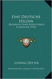 Eine Deutsche Heldin: Erlebnisse Einer Roten Kreuz Schwester (1916) - Ludwig Detter