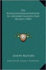 Die Katholikenemanzipation in Grossbritannien Und Irland (1905) - Joseph Blotzer
