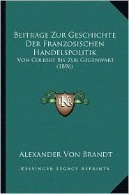 Beitrage Zur Geschichte Der Franzosischen Handelspolitik: Von Colbert Bis Zur Gegenwart (1896)