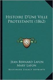 Histoire D'Une Ville Protestante (1862) - Jean Bernard Lafon Mary Lafon