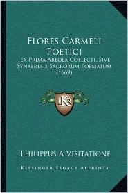 Flores Carmeli Poetici: Ex Prima Areola Collecti, Sive Synaeresis Sacrorum Poematum (1669) - Philippus A Visitatione
