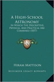 A High-School Astronomy: In Which The Descriptive, Physical, And Practical Are Combined (1857) - Hiram Mattison