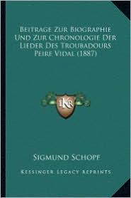 Beitrage Zur Biographie Und Zur Chronologie Der Lieder Des Troubadours Peire Vidal (1887)