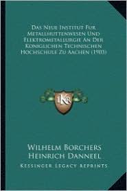Das Neue Institut Fur Metallhuttenwesen Und Elektrometallurgie an Der Koniglichen Technischen Hochschule Zu Aachen (1903)