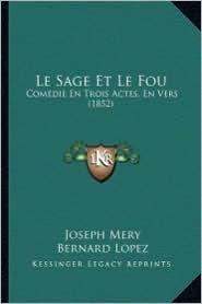 Le Sage Et Le Fou: Comedie En Trois Actes, En Vers (1852) - Joseph Mery, Bernard Lopez