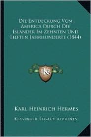 Die Entdeckung Von America Durch Die Islander Im Zehnten Und Eilften Jahrhunderte (1844) - Karl Heinrich Hermes