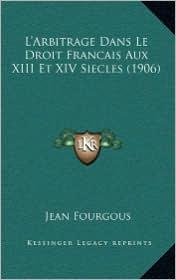 L'Arbitrage Dans Le Droit Francais Aux XIII Et XIV Siecles (1906) - Jean Fourgous