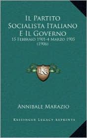 Il Partito Socialista Italiano E Il Governo: 15 Febbraio 1901-4 Marzo 1905 (1906) - Annibale Marazio
