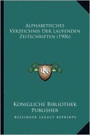Alphabetisches Verzeichnis Der Laufenden Zeitschriften (1906) - Konigliche Bibliothek Publisher