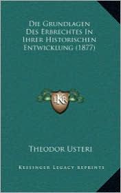 Die Grundlagen Des Erbrechtes in Ihrer Historischen Entwicklung (1877) - Theodor Usteri