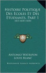 Histoire Politique Des Ecoles Et Des Etudiants, Part 1: 1815-1830 (1850) - Antonio Watripon, Louis Blanc