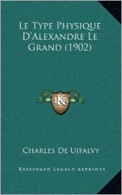 Le Type Physique D'Alexandre Le Grand (1902) - Charles De Ujfalvy