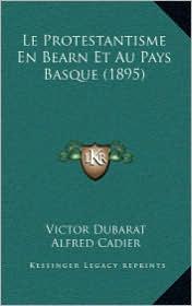 Le Protestantisme En Bearn Et Au Pays Basque (1895) - Victor Dubarat, Alfred Cadier