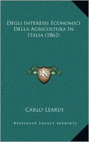 Degli Interessi Economici Della Agricoltura In Italia (1862) - Carlo Leardi