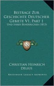 Beitrage Zur Geschichte Deutscher Gebiete V1, Part 1: Und Ihrer Beherrscher (1813) - Christian Heinrich Delius