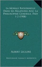 La Morale Rationnelle Dans Ses Relations Avec La Philosophie Generale, Part 1-2 (1908) - Albert Leclere