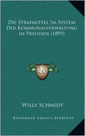 Die Strafmittel Im System Der Kommunalverwaltung In Preussen (1899) - Willy Schmidt