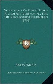 Vorschlag Zu Einer Neuen Regiments-Verfassung Fur Die Reichsstadt Nurnberg (1797) - Anonymous