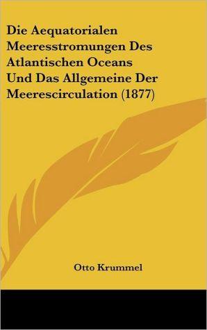 Die Aequatorialen Meeresstromungen Des Atlantischen Oceans Und Das Allgemeine Der Meerescirculation (1877)
