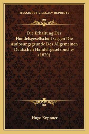 Die Erhaltung Der Handelsgesellschaft Gegen Die Auflosungsgrunde Des Allgemeinen Deutschen Handelsgesetzbuches (1870)