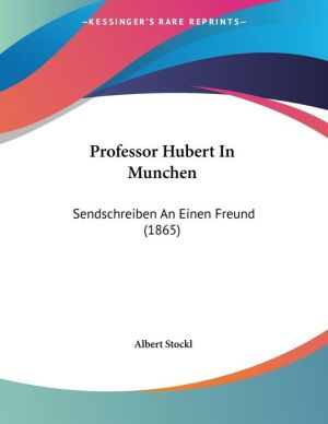 Professor Hubert in Munchen: Sendschreiben an Einen Freund (1865) - Albert Stockl