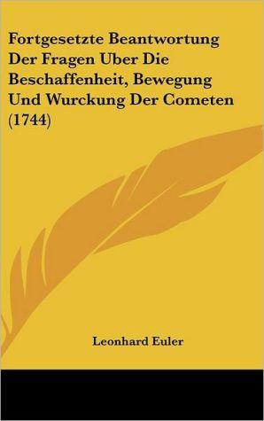 Fortgesetzte Beantwortung Der Fragen Uber Die Beschaffenheit, Bewegung Und Wurckung Der Cometen (1744)