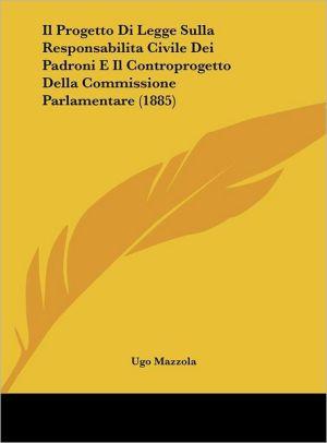 Il Progetto Di Legge Sulla Responsabilita Civile Dei Padroni E Il Controprogetto Della Commissione Parlamentare (1885) - Ugo Mazzola
