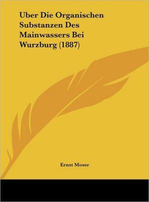 Uber Die Organischen Substanzen Des Mainwassers Bei Wurzburg (1887) - Ernst Moser