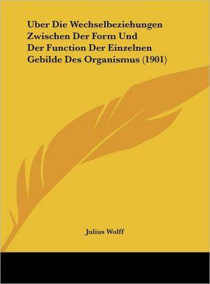 Uber Die Wechselbeziehungen Zwischen Der Form Und Der Function Der Einzelnen Gebilde Des Organismus (1901) - Julius Wolff
