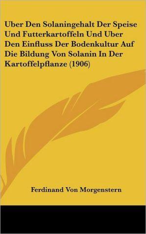 Uber Den Solaningehalt Der Speise Und Futterkartoffeln Und Uber Den Einfluss Der Bodenkultur Auf Die Bildung Von Solanin In Der Kartoffelpflanze (1906)