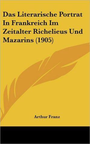 Das Literarische Portrat In Frankreich Im Zeitalter Richelieus Und Mazarins (1905) - Arthur Franz