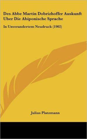 Des Abbe Martin Dobrizhoffer Auskunft Uber Die Abiponische Sprache: In Unverandertem Neudruck (1902) - Julius Platzmann (Editor)