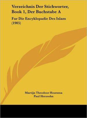 Verzeichnis Der Stichworter, Book 1, Der Buchstabe A: Fur Die Encyklopadie Des Islam (1905) - Martijn Theodoor Houtsma, Paul Herzsohn