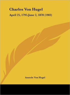 Charles Von Hugel: April 25, 1795-June 2, 1870 (1903) - Anatole Von Hugel