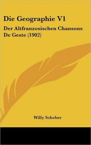 Die Geographie V1: Der Altfranzosischen Chansons De Geste (1902) - Willy Schober