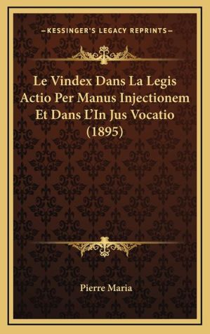 Le Vindex Dans La Legis Actio Per Manus Injectionem Et Dans L'In Jus Vocatio (1895) - Pierre Maria