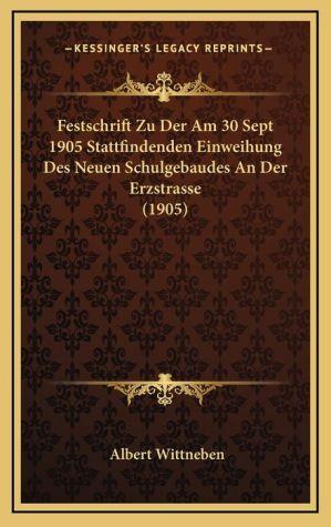 Festschrift Zu Der Am 30 Sept 1905 Stattfindenden Einweihung Des Neuen Schulgebaudes an Der Erzstrasse (1905)
