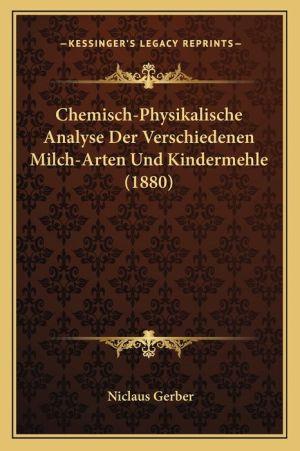 Chemisch-Physikalische Analyse Der Verschiedenen Milch-Arten Und Kindermehle (1880) - Niclaus Gerber