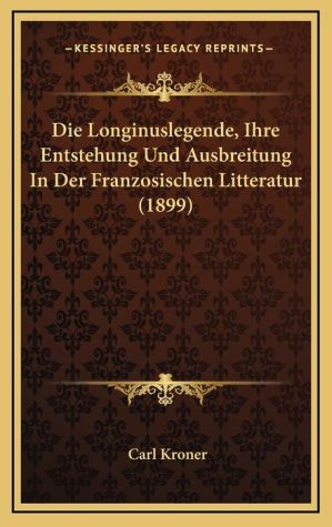 Die Longinuslegende, Ihre Entstehung Und Ausbreitung In Der Franzosischen Litteratur (1899)