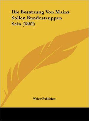 Die Besatzung Von Mainz Sollen Bundestruppen Sein (1862) - Weber Publisher