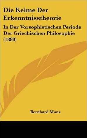 Die Keime Der Erkenntnisstheorie: In Der Vorsophistischen Periode Der Griechischen Philosophie (1880) - Bernhard Munz