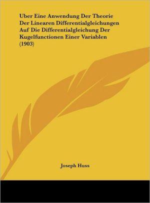 Uber Eine Anwendung Der Theorie Der Linearen Differentialgleichungen Auf Die Differentialgleichung Der Kugelfunctionen Einer Variablen (1903) - Joseph Huss