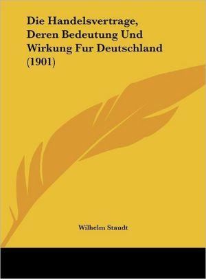 Die Handelsvertrage, Deren Bedeutung Und Wirkung Fur Deutschland (1901) - Wilhelm Staudt