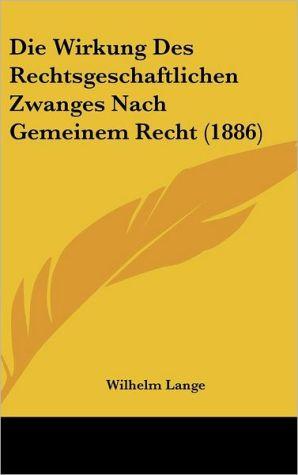 Die Wirkung Des Rechtsgeschaftlichen Zwanges Nach Gemeinem Recht (1886) - Wilhelm Lange