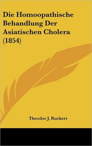 Die Homoopathische Behandlung Der Asiatischen Cholera (1854) - Theodor J. Ruckert (Editor)