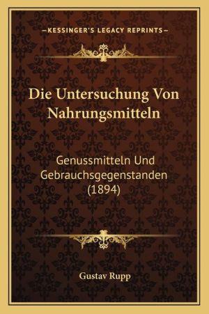 Die Untersuchung Von Nahrungsmitteln: Genussmitteln Und Gebrauchsgegenstanden (1894) - Gustav Rupp