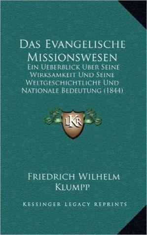 Das Evangelische Missionswesen: Ein Ueberblick Uber Seine Wirksamkeit Und Seine Weltgeschichtliche Und Nationale Bedeutung (1844) - Friedrich Wilhelm Klumpp