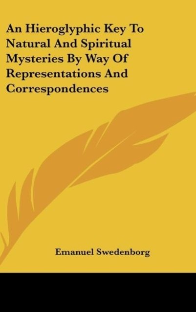 An Hieroglyphic Key To Natural And Spiritual Mysteries By Way Of Representations And Correspondences als Buch von Emanuel Swedenborg - Emanuel Swedenborg